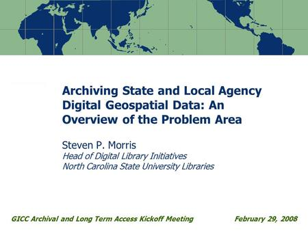 Archiving State and Local Agency Digital Geospatial Data: An Overview of the Problem Area Steven P. Morris Head of Digital Library Initiatives North Carolina.