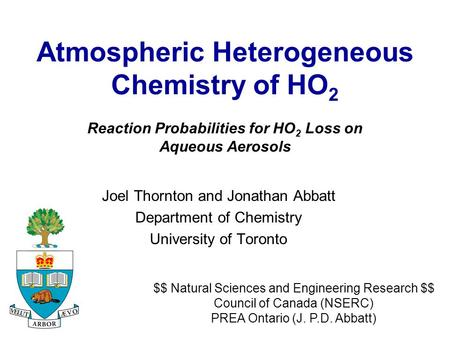 Atmospheric Heterogeneous Chemistry of HO 2 Joel Thornton and Jonathan Abbatt Department of Chemistry University of Toronto $$ Natural Sciences and Engineering.