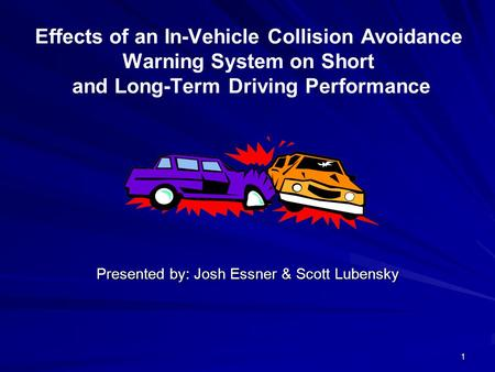 1 Effects of an In-Vehicle Collision Avoidance Warning System on Short and Long-Term Driving Performance Presented by: Josh Essner & Scott Lubensky.