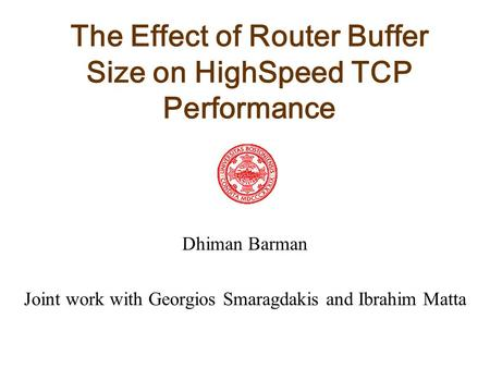 The Effect of Router Buffer Size on HighSpeed TCP Performance Dhiman Barman Joint work with Georgios Smaragdakis and Ibrahim Matta.