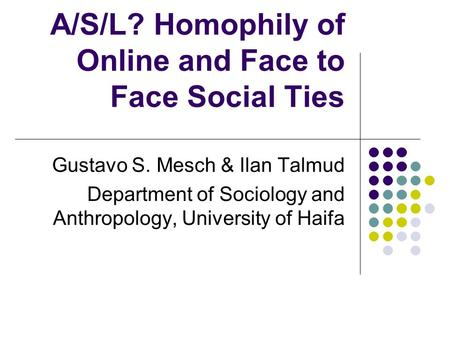 A/S/L? Homophily of Online and Face to Face Social Ties Gustavo S. Mesch & Ilan Talmud Department of Sociology and Anthropology, University of Haifa.