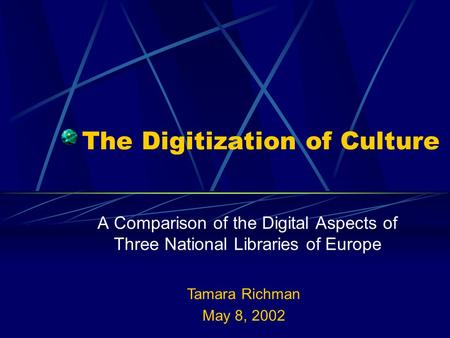 The Digitization of Culture A Comparison of the Digital Aspects of Three National Libraries of Europe Tamara Richman May 8, 2002.