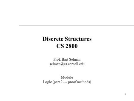 1 Discrete Structures CS 2800 Prof. Bart Selman Module Logic (part 2 --- proof methods)