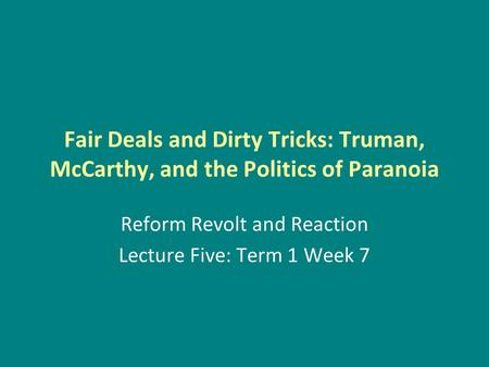 Fair Deals and Dirty Tricks: Truman, McCarthy, and the Politics of Paranoia Reform Revolt and Reaction Lecture Five: Term 1 Week 7.