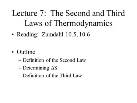 Lecture 7: The Second and Third Laws of Thermodynamics Reading: Zumdahl 10.5, 10.6 Outline –Definition of the Second Law –Determining  S –Definition.