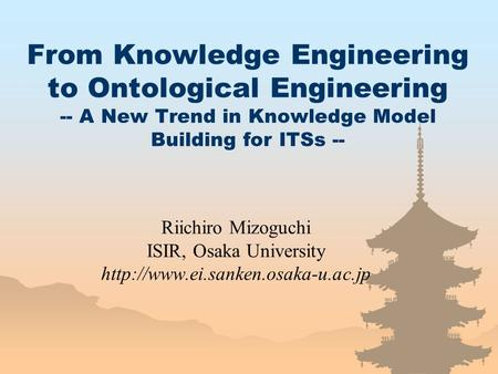 From Knowledge Engineering to Ontological Engineering -- A New Trend in Knowledge Model Building for ITSs -- Riichiro Mizoguchi ISIR, Osaka University.