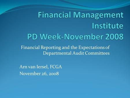Financial Reporting and the Expectations of Departmental Audit Committees Arn van Iersel, FCGA November 26, 2008.