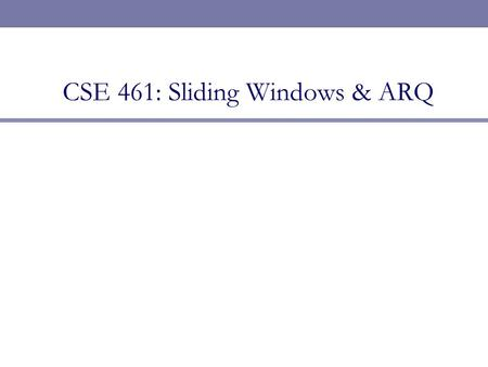 CSE 461: Sliding Windows & ARQ. Next Topic  We begin on the Transport layer  Focus  How do we send information reliably?  Topics  The Transport layer.