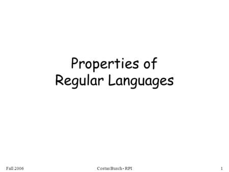 Fall 2006Costas Busch - RPI1 Properties of Regular Languages.