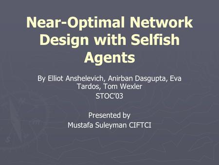 Near-Optimal Network Design with Selfish Agents By Elliot Anshelevich, Anirban Dasgupta, Eva Tardos, Tom Wexler STOC'03 Presented by Mustafa Suleyman CIFTCI.