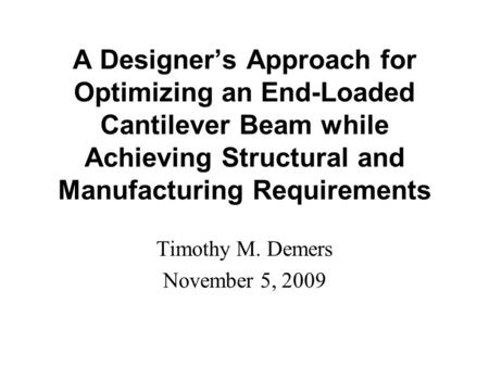 A Designer's Approach for Optimizing an End-Loaded Cantilever Beam while Achieving Structural and Manufacturing Requirements Timothy M. Demers November.