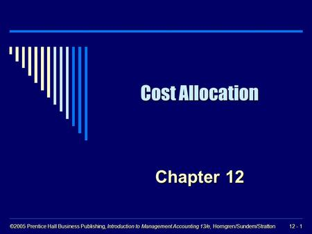 ©2005 Prentice Hall Business Publishing, Introduction to Management Accounting 13/e, Horngren/Sundem/Stratton 12 - 1 Cost Allocation Chapter 12.