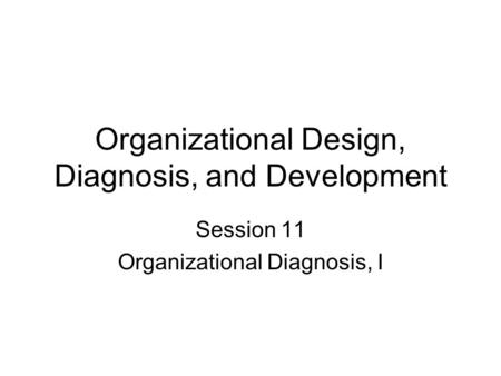 Organizational Design, Diagnosis, and Development Session 11 Organizational Diagnosis, I.