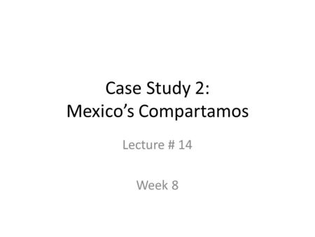 Case Study 2: Mexico's Compartamos Lecture # 14 Week 8.