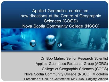 Applied Geomatics curriculum: new directions at the Centre of Geographic Sciences (COGS) Nova Scotia Community College (NSCC) Dr. Bob Maher, Senior Research.