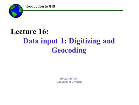 Lecture 16: Data input 1: Digitizing and Geocoding By Austin Troy University of Vermont ------Using GIS-- Introduction to GIS.