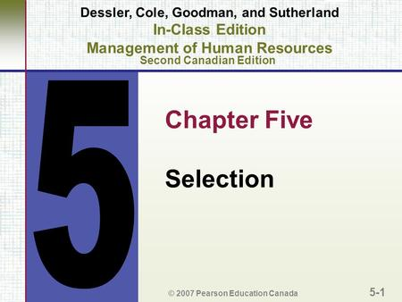 Chapter Five Selection © 2007 Pearson Education Canada 5-1 Dessler, Cole, Goodman, and Sutherland In-Class Edition Management of Human Resources Second.
