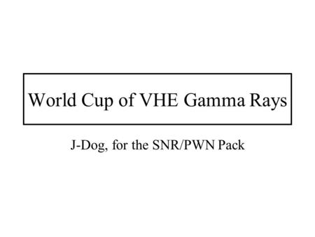World Cup of VHE Gamma Rays J-Dog, for the SNR/PWN Pack.