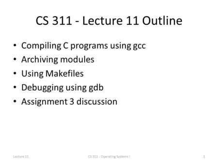 CS 311 - Lecture 11 Outline Compiling C programs using gcc Archiving modules Using Makefiles Debugging using gdb Assignment 3 discussion Lecture 111CS.