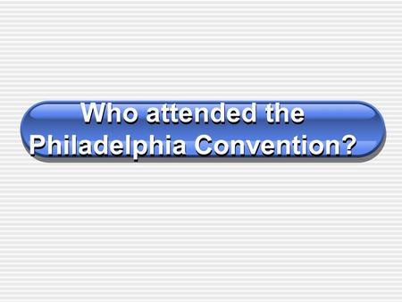 Who attended the Philadelphia Convention? Alexander Hamilton Major contributor to the Federalist Papers aka, the Federalist. Illegitimate son of poor.