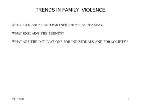 VF Trends1 TRENDS IN FAMILY VIOLENCE ARE CHILD ABUSE AND PARTNER ABUSE INCREASING? WHAT EXPLAINS THE TRENDS? WHAT ARE THE IMPLICATIONS FOR INDIVIDUALS.