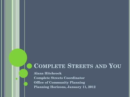 C OMPLETE S TREETS AND Y OU Alana Hitchcock Complete Streets Coordinator Office of Community Planning Planning Horizons, January 11, 2012.