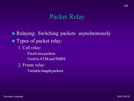 University of Arizona ECE 478/578 309 Packet Relay u Relaying: Switching packets asynchronously u Types of packet relay: 1. Cell relay: s Fixed-size packets.