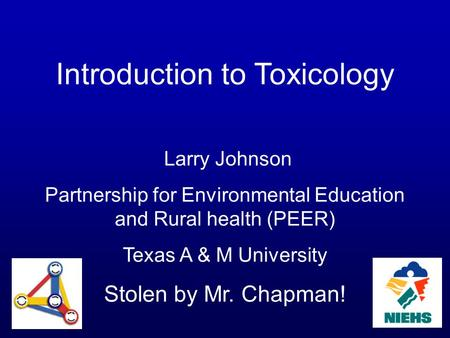 Introduction to Toxicology Larry Johnson Partnership for Environmental Education and Rural health (PEER) Texas A & M University Stolen by Mr. Chapman!