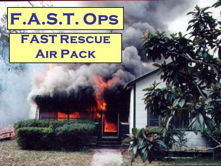 FAST Rescue Air Pack F.A.S.T. Ops. F.A.S.T. Pack Operations  Goal To facilitate the safe removal of a downed firefighter from a hostile environment 