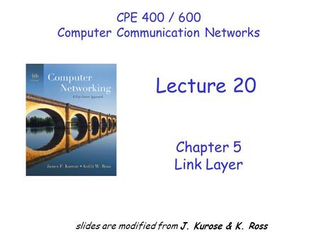 Chapter 5 Link Layer slides are modified from J. Kurose & K. Ross CPE 400 / 600 Computer Communication Networks Lecture 20.