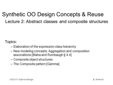 K. Stirewalt CSE 335: Software Design Synthetic OO Design Concepts & Reuse Lecture 2: Abstract classes and composite structures Topics: –Elaboration of.