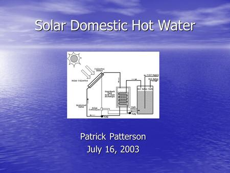Solar Domestic Hot Water Patrick Patterson July 16, 2003.