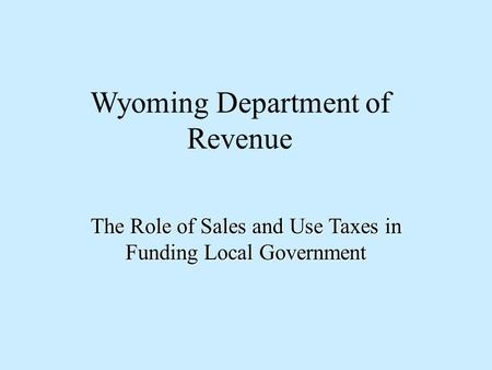 Wyoming Department of Revenue The Role of Sales and Use Taxes in Funding Local Government.