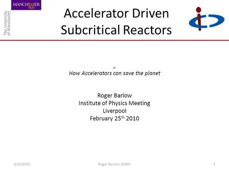 Accelerator Driven Subcritical Reactors or How Accelerators can save the planet Roger Barlow Institute of Physics Meeting Liverpool February 25 th 2010.