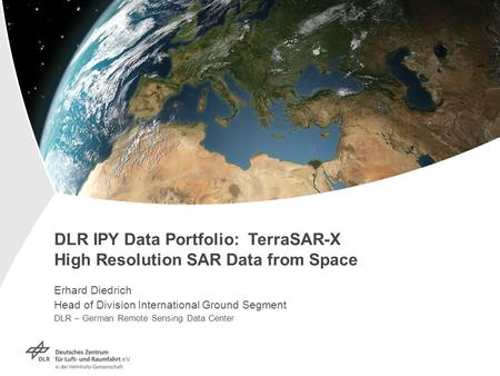 DLR IPY Data Portfolio: TerraSAR-X High Resolution SAR Data from Space Erhard Diedrich Head of Division International Ground Segment DLR – German Remote.