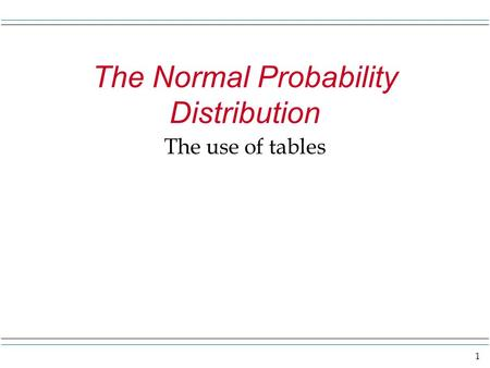 1 The Normal Probability Distribution The use of tables.