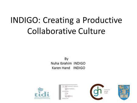 INDIGO: Creating a Productive Collaborative Culture By Nuha Ibrahim INDIGO Karen Hand INDIGO.