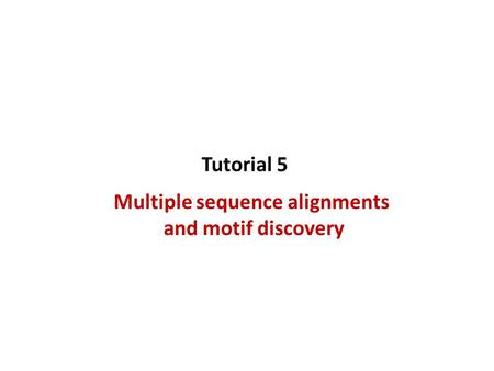 Multiple sequence alignments and motif discovery Tutorial 5.