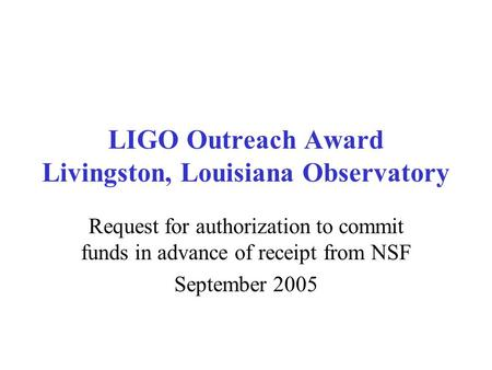 LIGO Outreach Award Livingston, Louisiana Observatory Request for authorization to commit funds in advance of receipt from NSF September 2005.