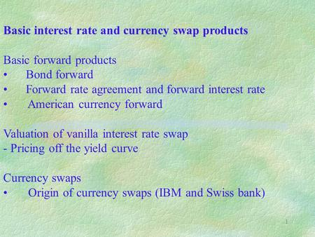 1 Basic interest rate and currency swap products Basic forward products Bond forward Forward rate agreement and forward interest rate American currency.
