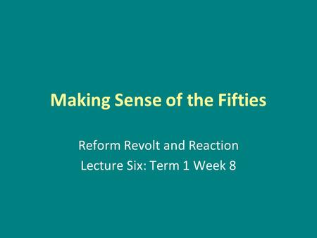 Making Sense of the Fifties Reform Revolt and Reaction Lecture Six: Term 1 Week 8.