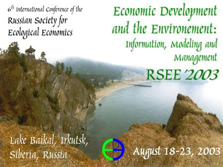 Russian Society for Ecological Economics 6 th International Conference of the Russian Society for Ecological Economics Lake Baikal, Irkutsk, Siberia, Russia.