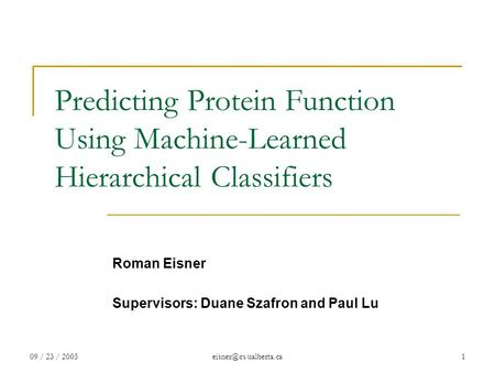 09 / 23 / Predicting Protein Function Using Machine-Learned Hierarchical Classifiers Roman Eisner Supervisors: Duane Szafron.