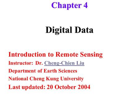 Digital Data Introduction to Remote Sensing Instructor: Dr. Cheng-Chien LiuCheng-Chien Liu Department of Earth Sciences National Cheng Kung University.