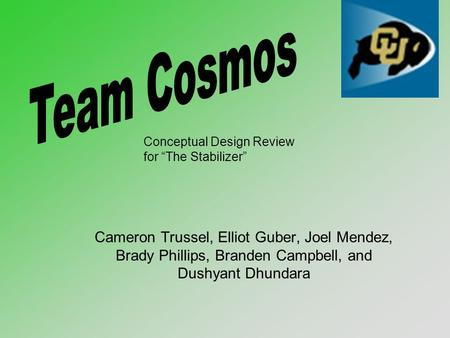 "Cameron Trussel, Elliot Guber, Joel Mendez, Brady Phillips, Branden Campbell, and Dushyant Dhundara Conceptual Design Review for ""The Stabilizer"""