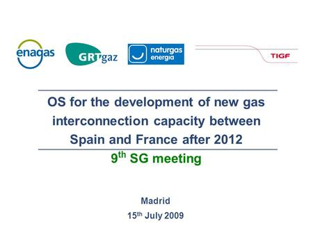 Madrid 15 th July 2009 OS for the development of new gas interconnection capacity between Spain and France after 2012 9 th SG meeting.