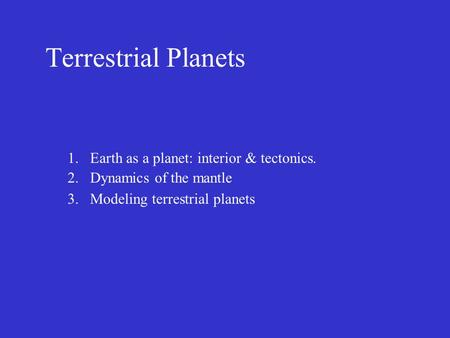 Terrestrial Planets 1.Earth as a planet: interior & tectonics. 2.Dynamics of the mantle 3.Modeling terrestrial planets.