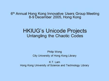 6 th Annual Hong Kong Innovative Users Group Meeting 8-9 December 2005, Hong Kong HKIUG's Unicode Projects Untangling the Chaotic Codes Philip Wong City.