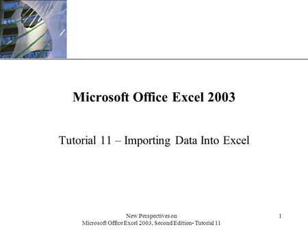 XP New Perspectives on Microsoft Office Excel 2003, Second Edition- Tutorial 11 1 Microsoft Office Excel 2003 Tutorial 11 – Importing Data Into Excel.