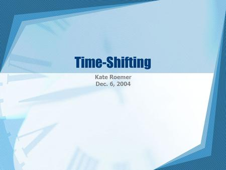 Time-Shifting Kate Roemer Dec. 6, 2004. Introduction Time-shifted viewing –When a broadcast signal is recorded to be viewed at a later time –Changes the.